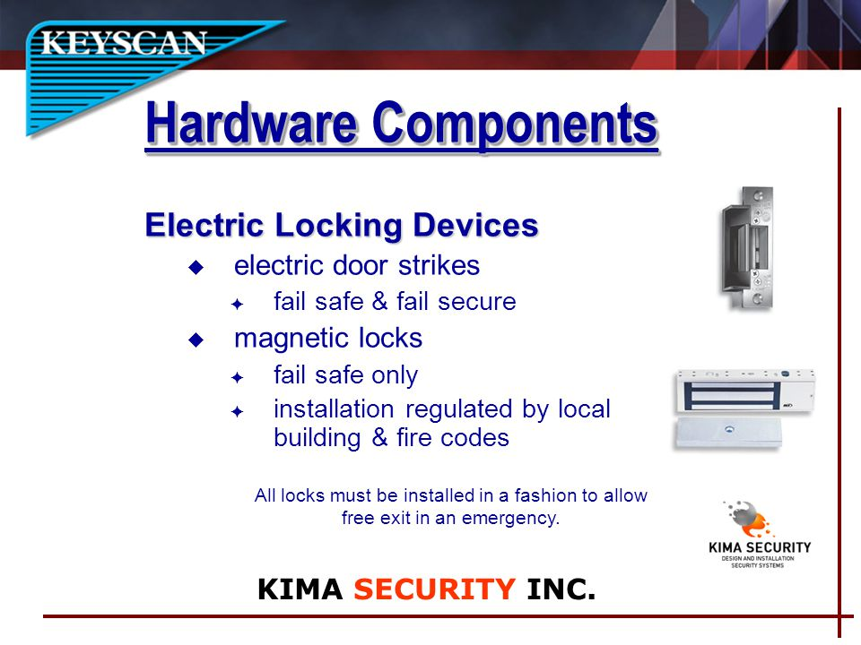 Electric Locking Devices u electric door strikes fail safe & fail secure magnetic locks F fail safe only installation regulated by local building & fire codes All locks must be installed in a fashion to allow free exit in an emergency.