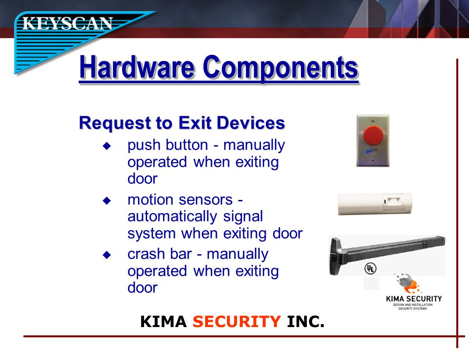 Request to Exit Devices u push button - manually operated when exiting door u motion sensors - automatically signal system when exiting door u crash bar - manually operated when exiting door Hardware Components KIMA SECURITY INC.