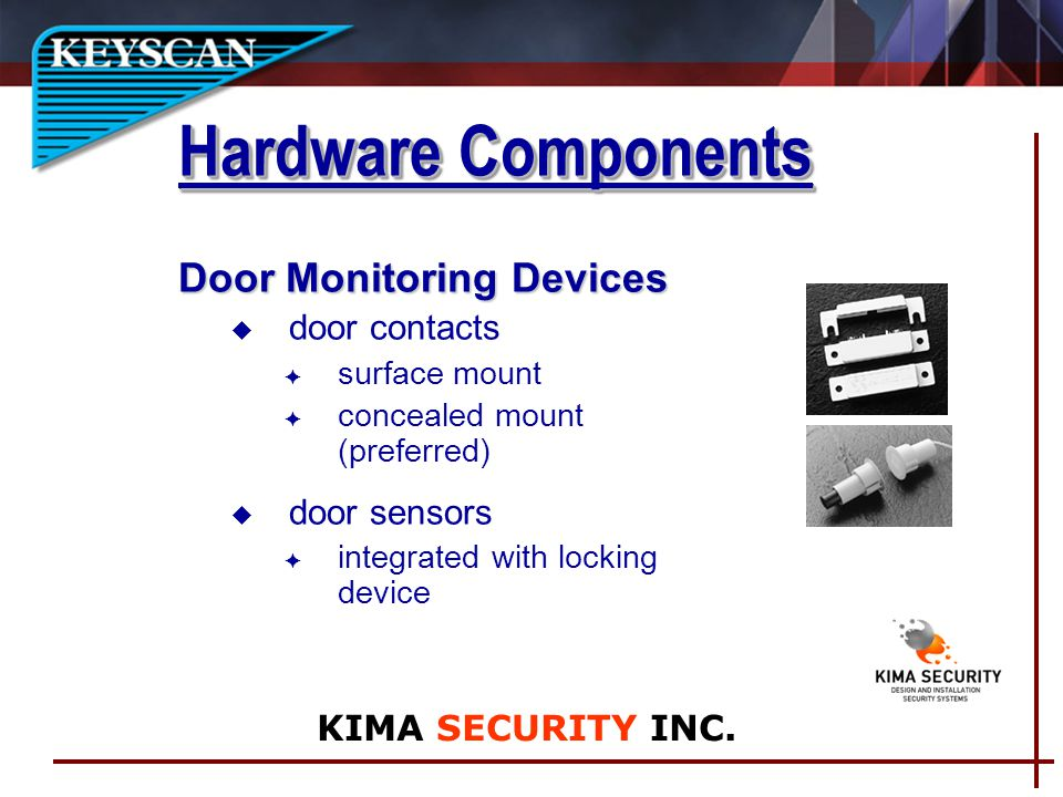 Door Monitoring Devices u door contacts F surface mount F concealed mount (preferred) door sensors integrated with locking device Hardware Components KIMA SECURITY INC.