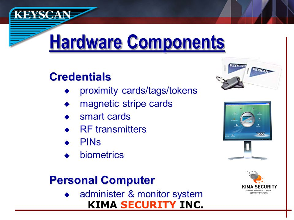 Hardware Components Credentials u proximity cards/tags/tokens u magnetic stripe cards u smart cards u RF transmitters u PINs u biometrics Personal Computer u administer & monitor system KIMA SECURITY INC.