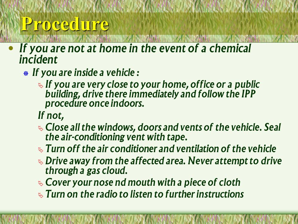 Procedure If you are not at home in the event of a chemical incident If you are inside a vehicle : If you are very close to your home, office or a public building, drive there immediately and follow the IPP procedure once indoors.