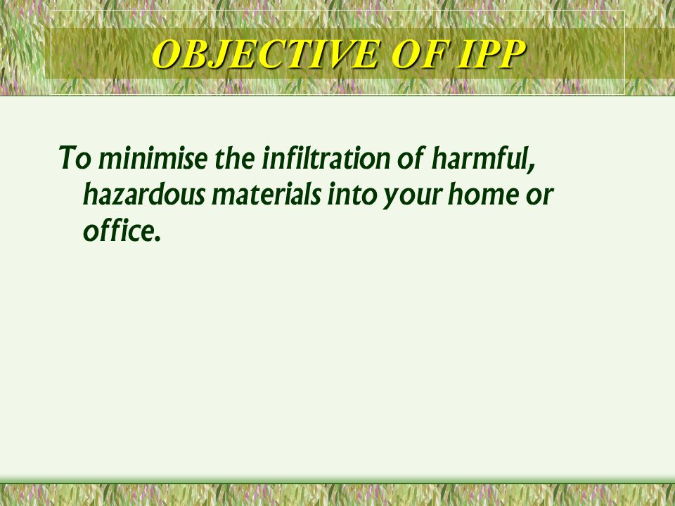 OBJECTIVE OF IPP To minimise the infiltration of harmful, hazardous materials into your home or office.