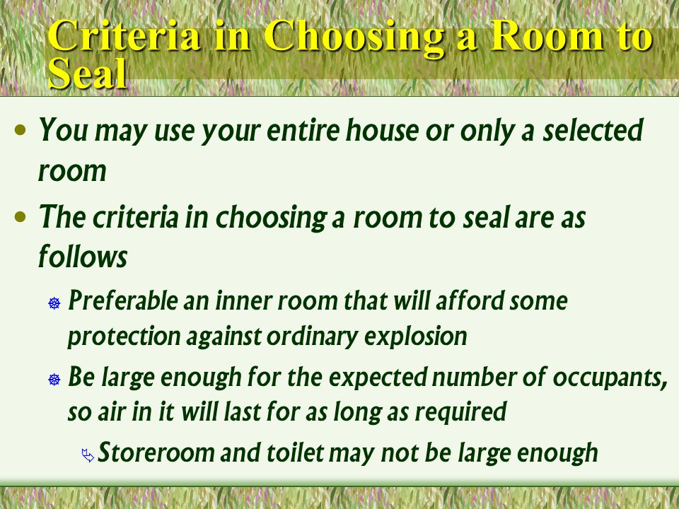 Criteria in Choosing a Room to Seal You may use your entire house or only a selected room The criteria in choosing a room to seal are as follows Preferable an inner room that will afford some protection against ordinary explosion Be large enough for the expected number of occupants, so air in it will last for as long as required Storeroom and toilet may not be large enough