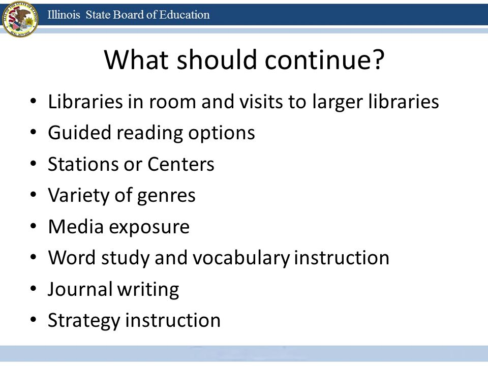 What should continue? Libraries in room and visits to larger libraries Guided reading options Stations or Centers Variety of genres Media exposure Wor
