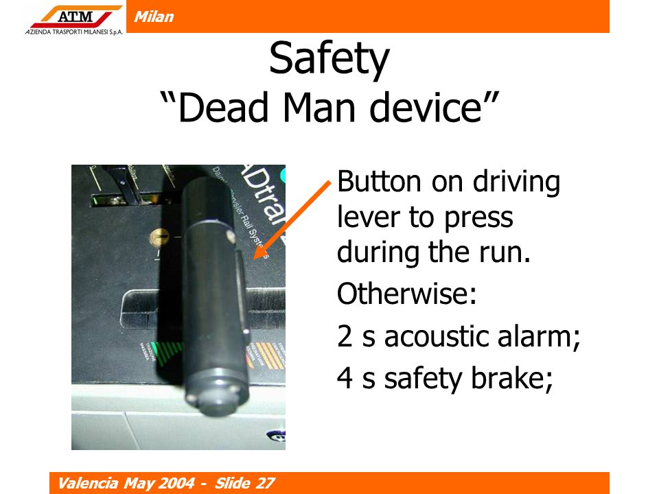 Milan Valencia May 2004 - Slide 27 Safety Dead Man device Button on driving lever to press during the run.