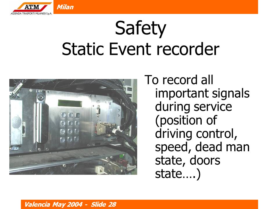 Milan Valencia May 2004 - Slide 28 Safety Static Event recorder To record all important signals during service (position of driving control, speed, dead man state, doors state….)