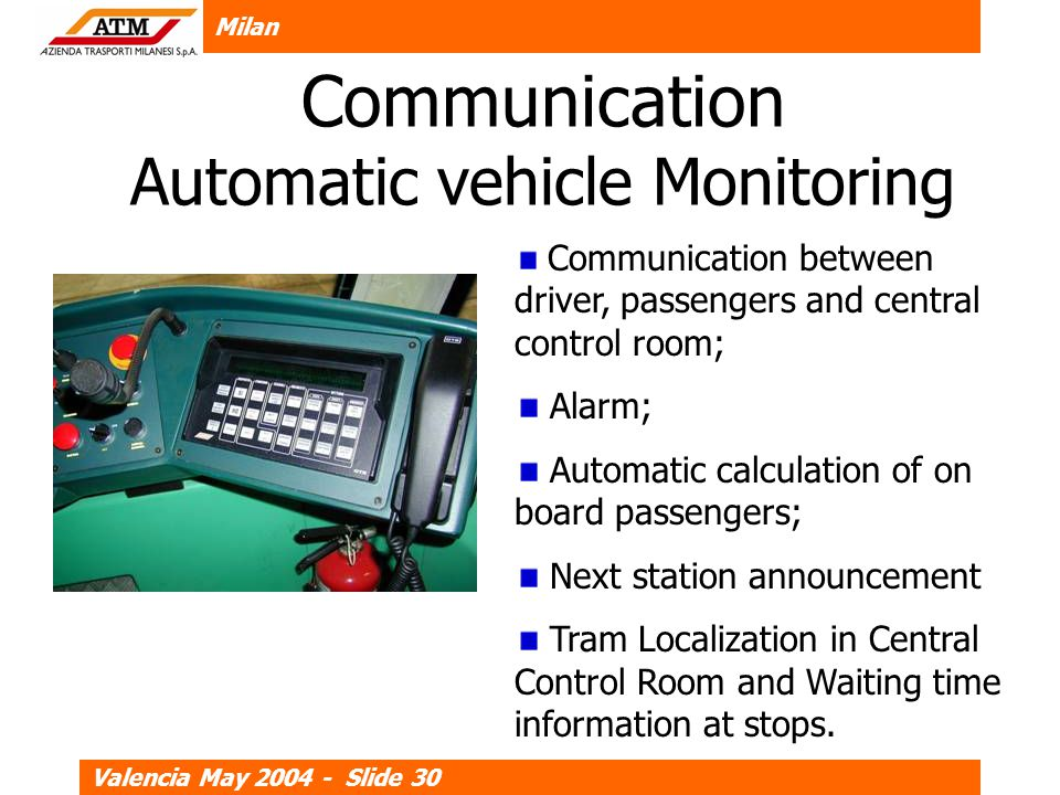 Milan Valencia May 2004 - Slide 30 Communication Automatic vehicle Monitoring Communication between driver, passengers and central control room; Alarm; Automatic calculation of on board passengers; Next station announcement Tram Localization in Central Control Room and Waiting time information at stops.