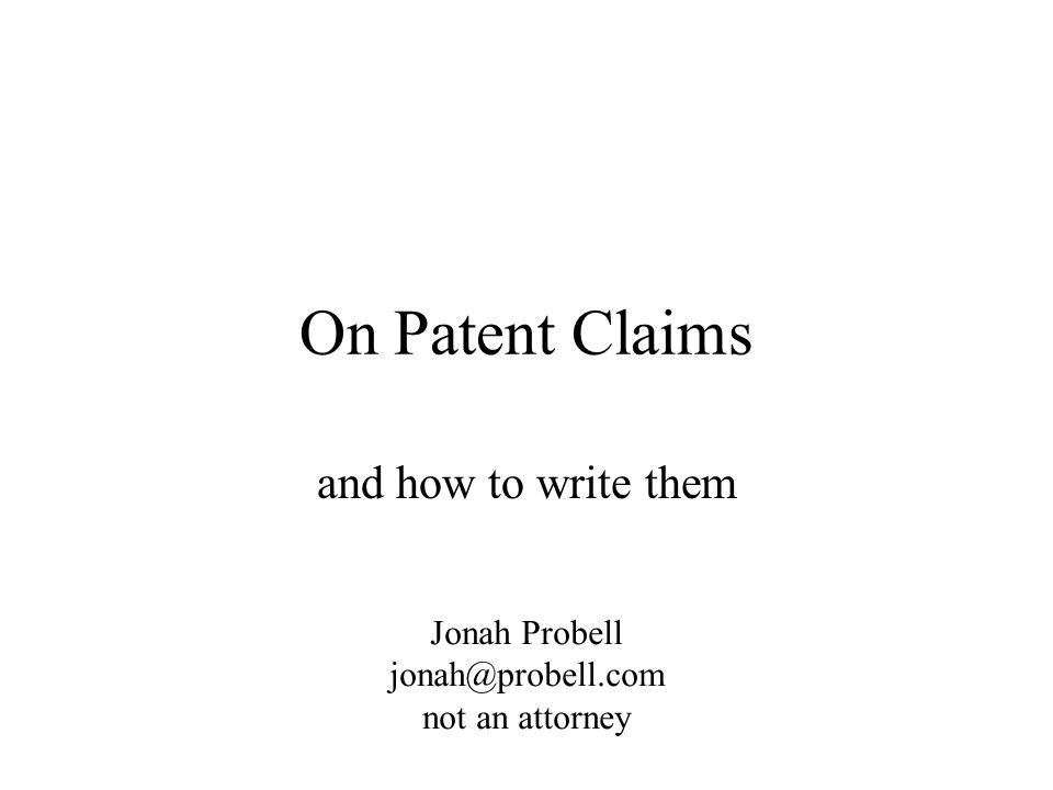On Patent Claims and how to write them Jonah Probell jonah@probell.com not an attorney