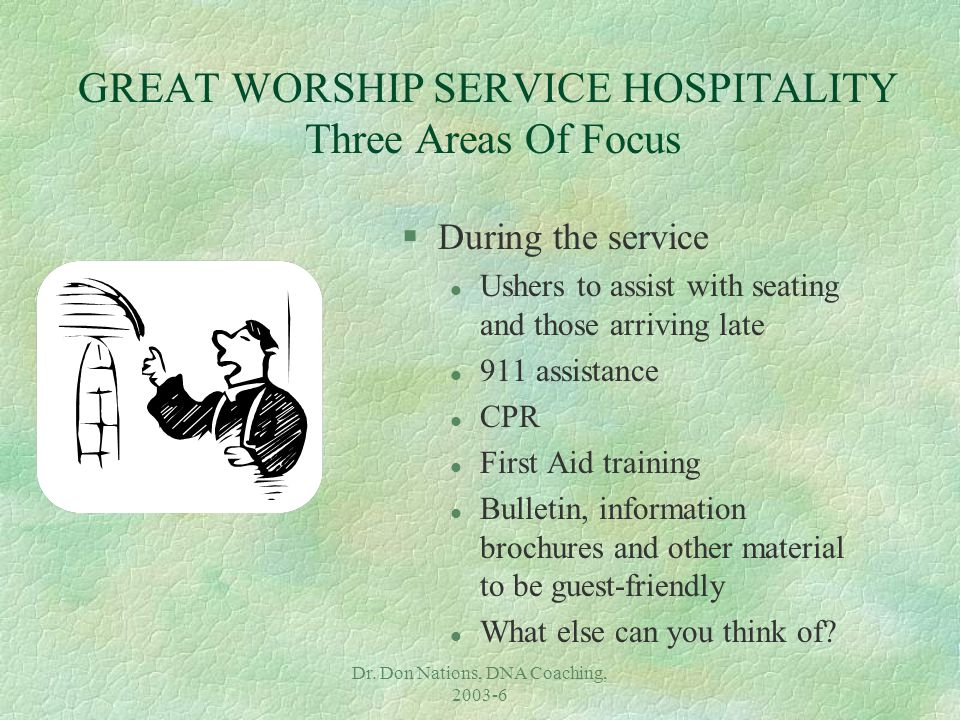 Dr. Don Nations, DNA Coaching, 2003-6 GREAT WORSHIP SERVICE HOSPITALITY Three Areas Of Focus §During the service l Ushers to assist with seating and t