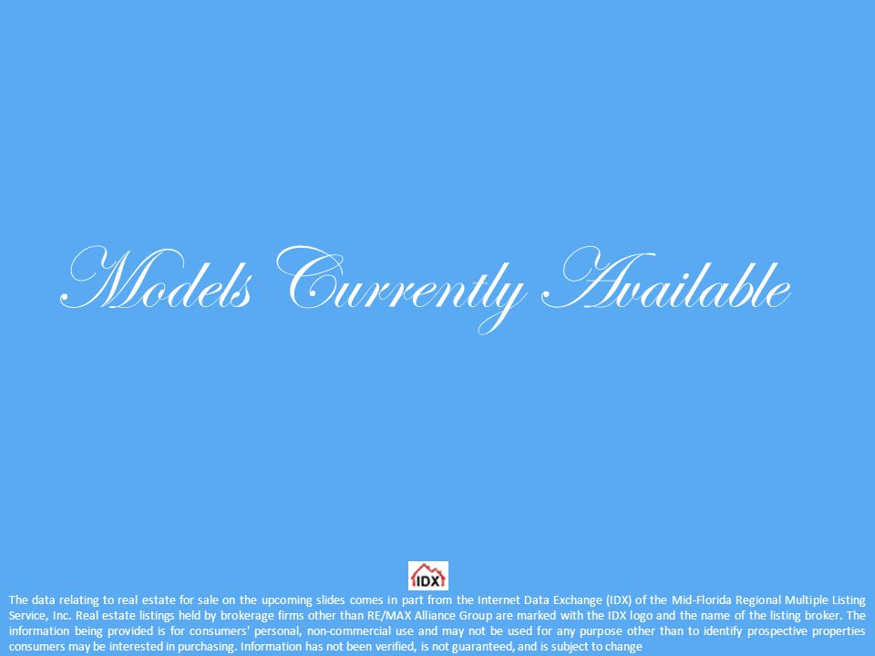 Models Currently Available The data relating to real estate for sale on the upcoming slides comes in part from the Internet Data Exchange (IDX) of the Mid-Florida Regional Multiple Listing Service, Inc.