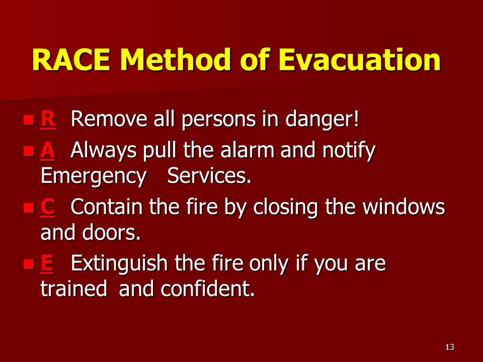 13 RACE Method of Evacuation RRemove all persons in danger! RRemove all persons in danger! AAlways pull the alarm and notify Emergency Services. AAlwa