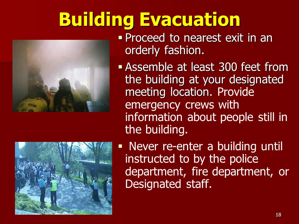 18 Building Evacuation Proceed to nearest exit in an orderly fashion. Proceed to nearest exit in an orderly fashion. Assemble at least 300 feet from t