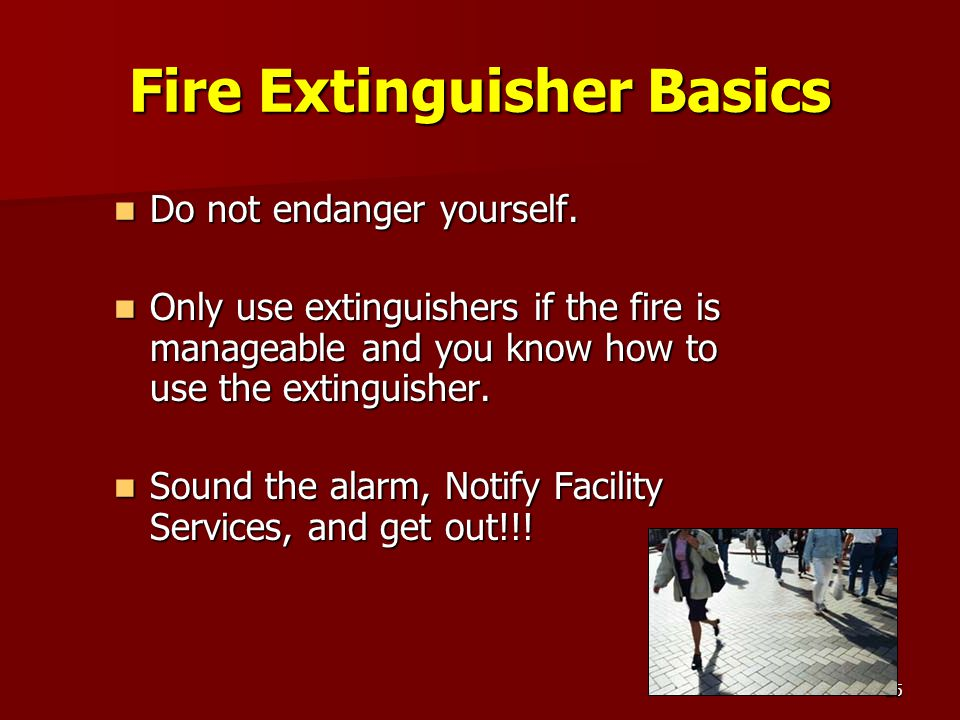 25 Fire Extinguisher Basics Do not endanger yourself. Do not endanger yourself. Only use extinguishers if the fire is manageable and you know how to u