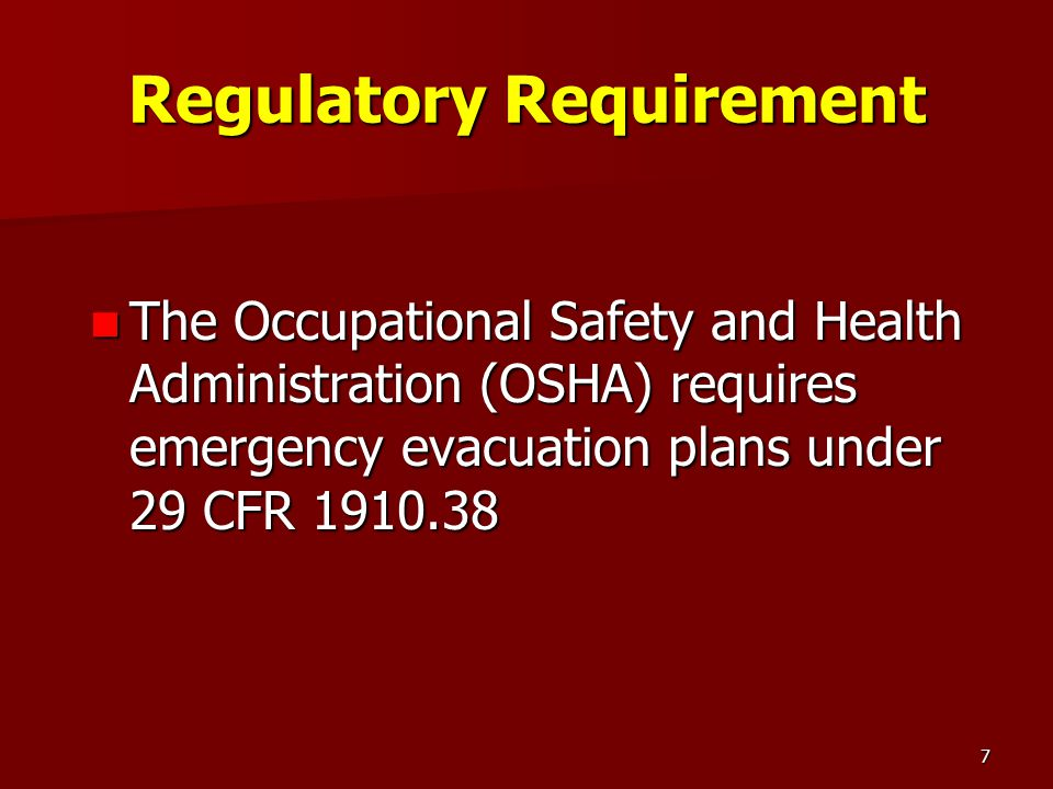 7 Regulatory Requirement The Occupational Safety and Health Administration (OSHA) requires emergency evacuation plans under 29 CFR 1910.38 The Occupat