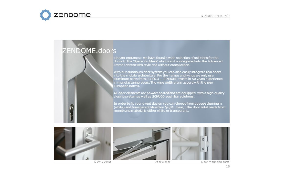 18 © ZENDOME 2006- 2013 Elegant entrances: we have found a wide selection of solutions for the doors to the Space for Ideas which can be integrated into the Advanced Frame System with style and without complication.