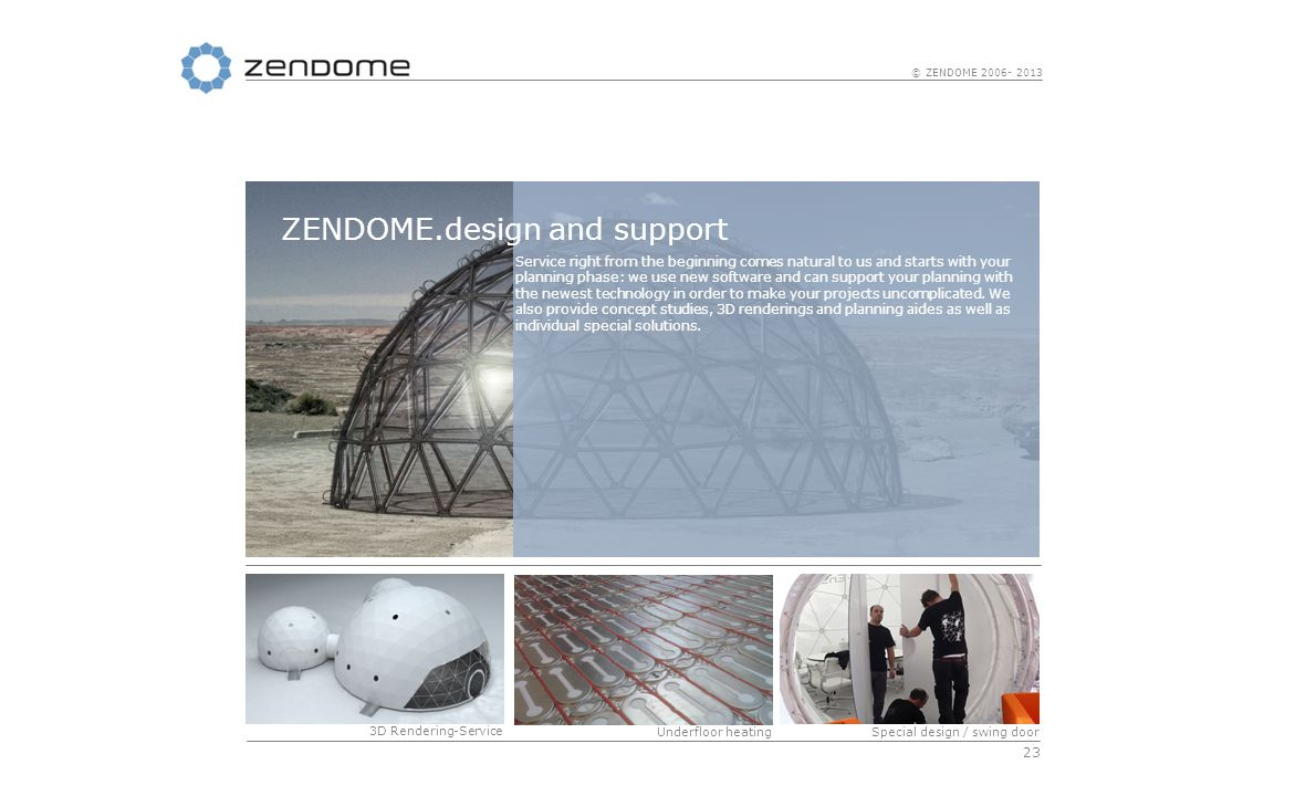 23 © ZENDOME 2006- 2013 Service right from the beginning comes natural to us and starts with your planning phase: we use new software and can support your planning with the newest technology in order to make your projects uncomplicated.