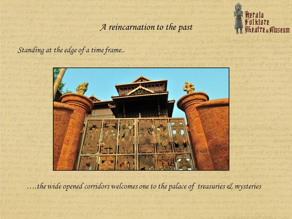 Coexistence of Antiques & Folkarts The three floored grand edifice made of wood and laterite houses a stunning collection of antiques from South India, besides having two theatres that will be a platform to stage the classical and folk art traditions of the South… The entrance made of remnants from a 16 th century temple from Tamilnadu and wooden carvings collected from across Kerala