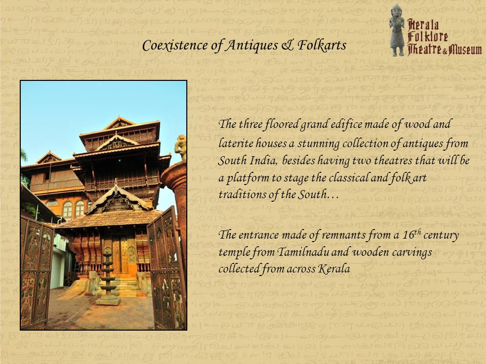 The first floor is named as Kalithattu where ritual arts like Thira, Mudiyeettu, Padayani & Kaalakali & Folk art forms like String puppetry, Shadow puppetry, Pavakathakali, Darikankali and the like will be performed Kalithattu Theatre constructed in Cochin Architectural style ( English – Dutch architecture) is also an extension of the museum where various costumes of Theyyam, Kathakali, Yakshagana, Jewelleries, Masks used for hunting, Ritulal masks from Karnataka, Andhra, Kerala and Orissa borders, Utensils, Excavated items and so many rare antiques and artifacts are also displayed.