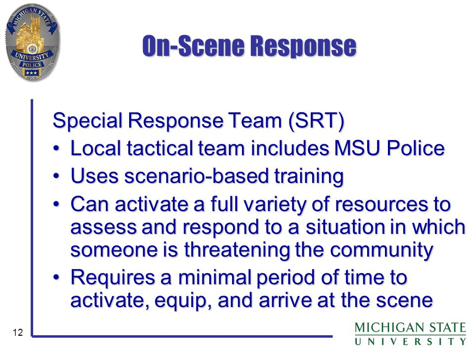 12 On-Scene Response Special Response Team (SRT) Local tactical team includes MSU PoliceLocal tactical team includes MSU Police Uses scenario-based tr