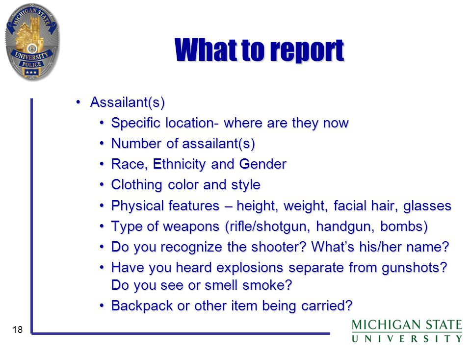 18 What to report Assailant(s)Assailant(s) Specific location- where are they nowSpecific location- where are they now Number of assailant(s)Number of
