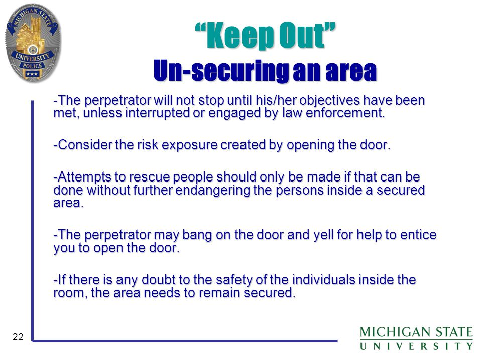 22 Keep Out Un-securing an area The perpetrator will not stop until his/her objectives have been met, unless interrupted or engaged by law enforcement