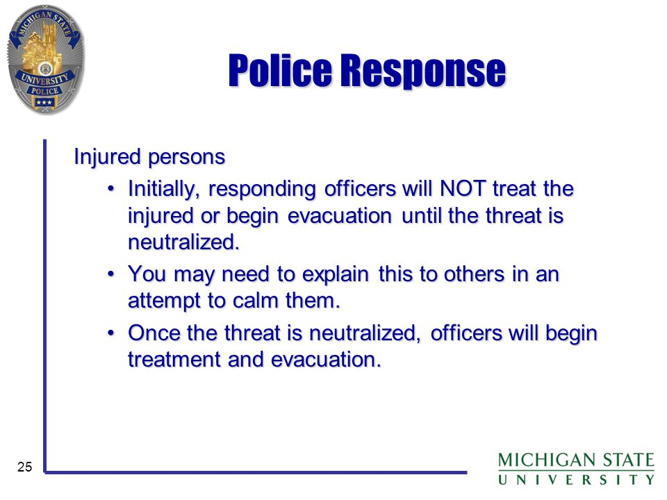 25 Police Response Injured persons Initially, responding officers will NOT treat the injured or begin evacuation until the threat is neutralized.Initially, responding officers will NOT treat the injured or begin evacuation until the threat is neutralized.