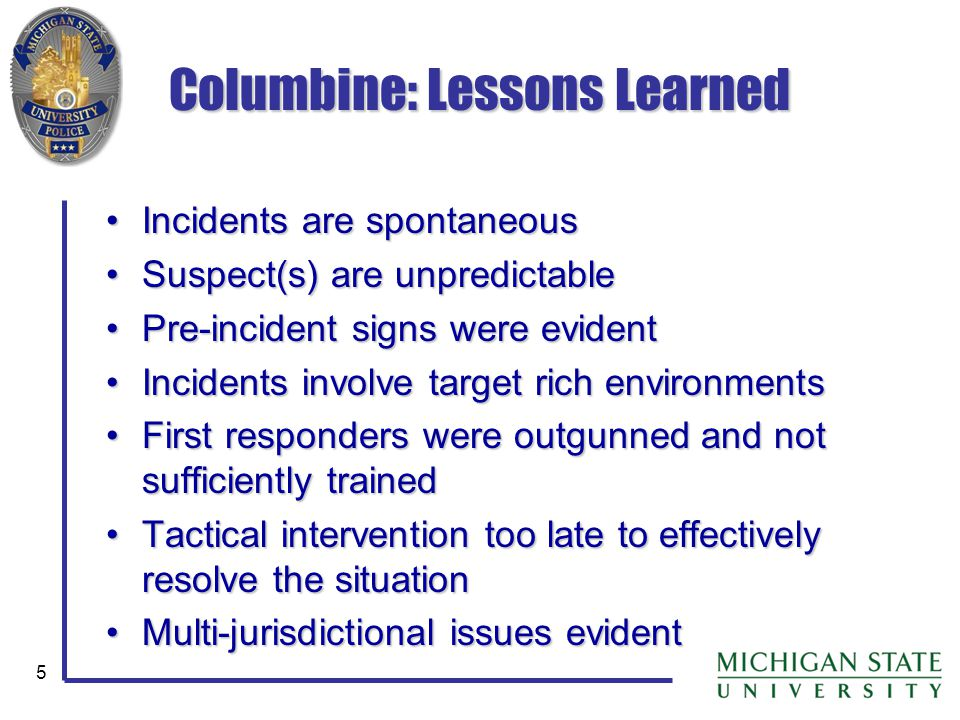 5 Columbine: Lessons Learned Incidents are spontaneousIncidents are spontaneous Suspect(s) are unpredictableSuspect(s) are unpredictable Pre-incident