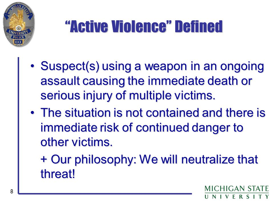 8 Active Violence Defined Suspect(s) using a weapon in an ongoing assault causing the immediate death or serious injury of multiple victims.Suspect(s)