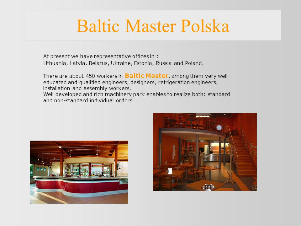 Baltic Master Polska At present we have representative offices in : Lithuania, Latvia, Belarus, Ukraine, Estonia, Russia and Poland.
