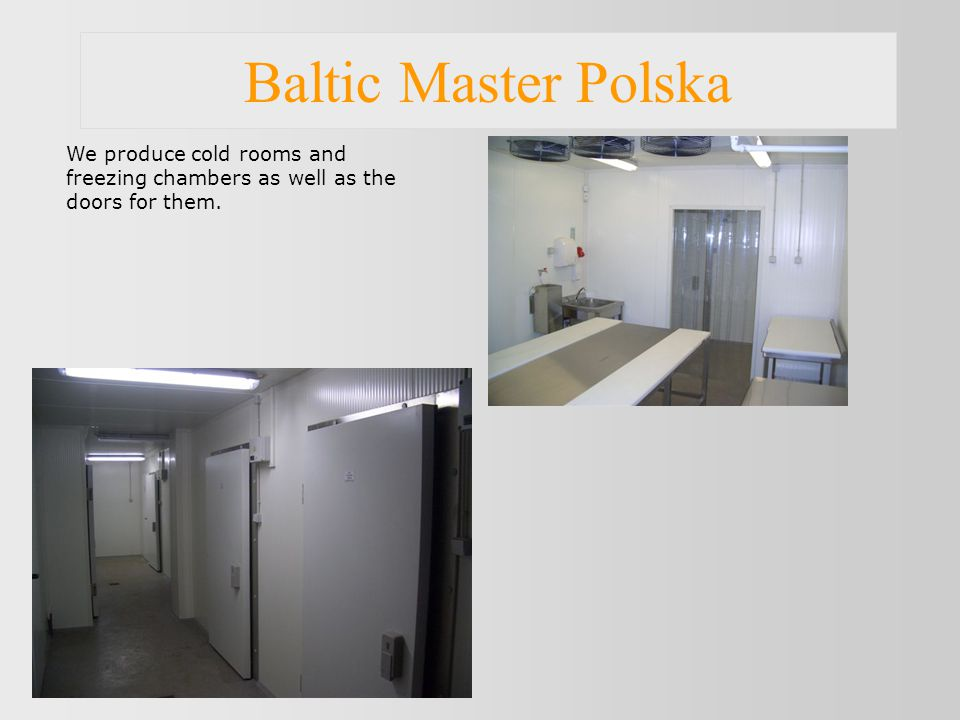 Baltic Master Polska We produce cold rooms and freezing chambers as well as the doors for them.