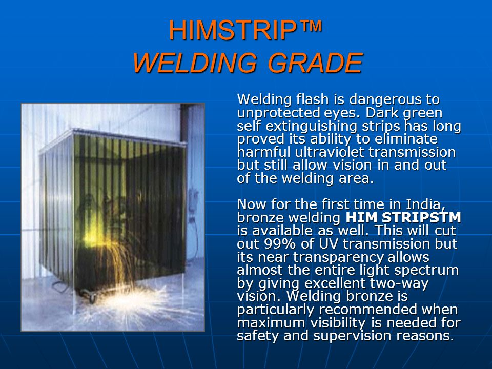 HIMSTRIP WELDING GRADE Welding flash is dangerous to unprotected eyes. Dark green self extinguishing strips has long proved its ability to eliminate h