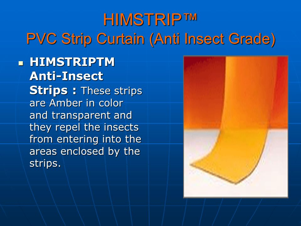 HIMSTRIP PVC Strip Curtain (Anti Insect Grade) HIMSTRIPTM Anti-Insect Strips : These strips are Amber in color and transparent and they repel the inse
