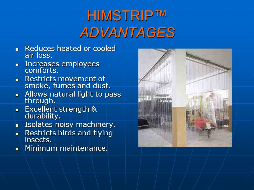 HIMSTRIP ADVANTAGES Reduces heated or cooled air loss. Reduces heated or cooled air loss. Increases employees comforts. Increases employees comforts.