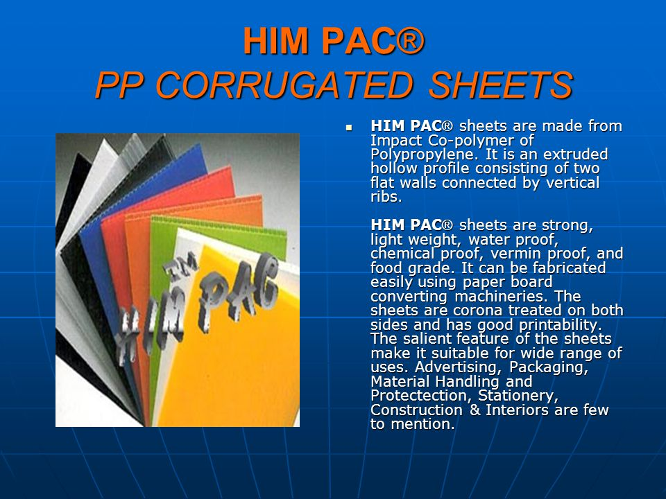 HIM PAC® PP CORRUGATED SHEETS HIM PAC ® sheets are made from Impact Co-polymer of Polypropylene. It is an extruded hollow profile consisting of two fl