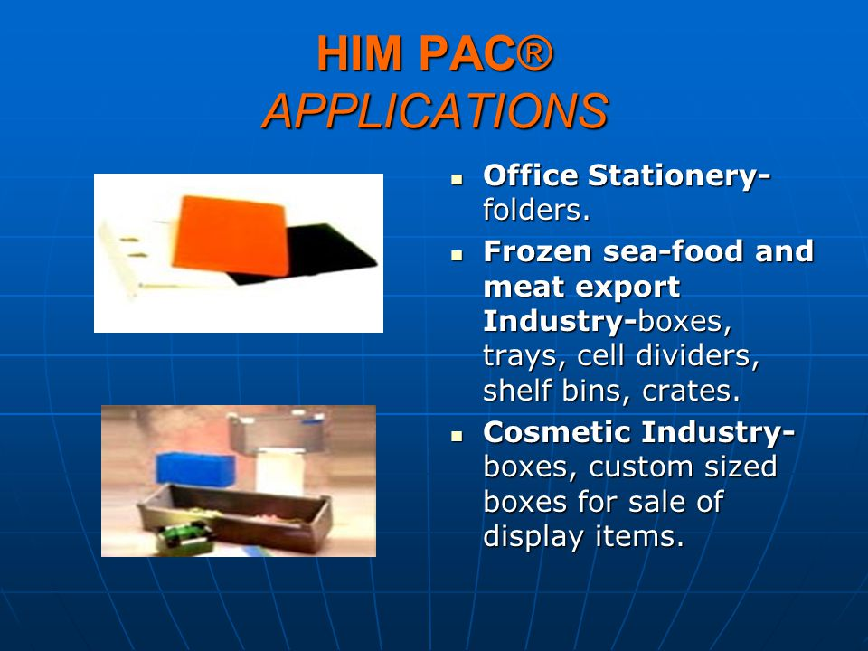 HIM PAC® APPLICATIONS Office Stationery- folders. Office Stationery- folders. Frozen sea-food and meat export Industry-boxes, trays, cell dividers, sh