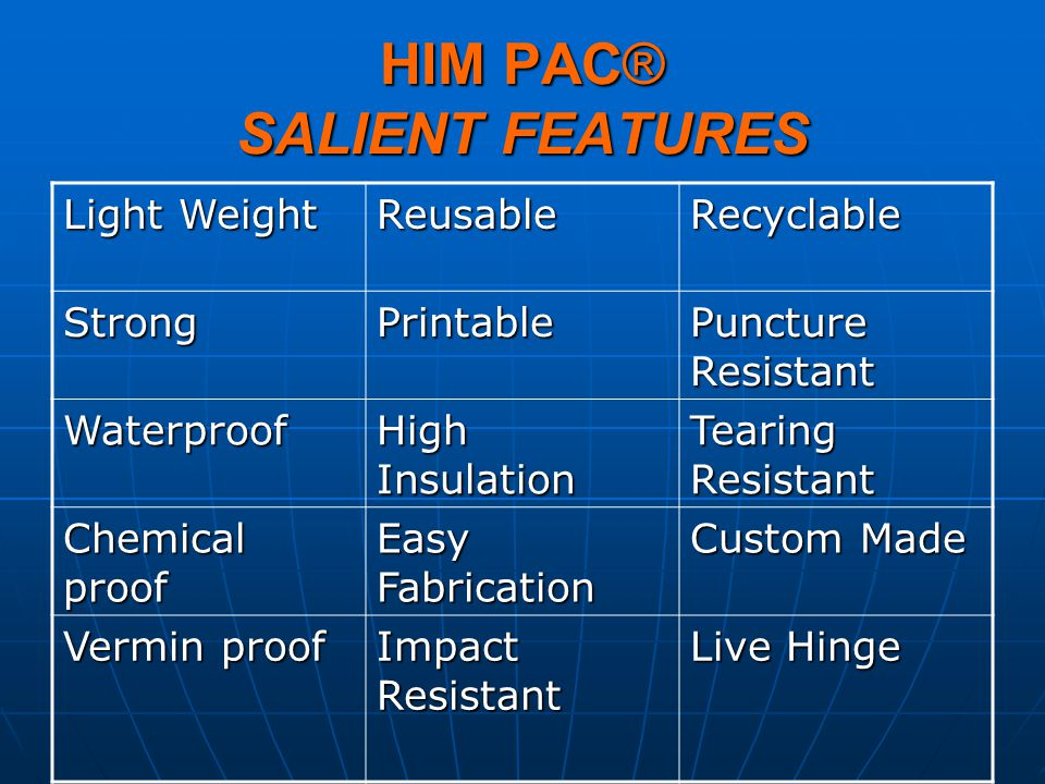 HIM PAC® SALIENT FEATURES Light Weight ReusableRecyclable StrongPrintable Puncture Resistant Waterproof High Insulation Tearing Resistant Chemical pro