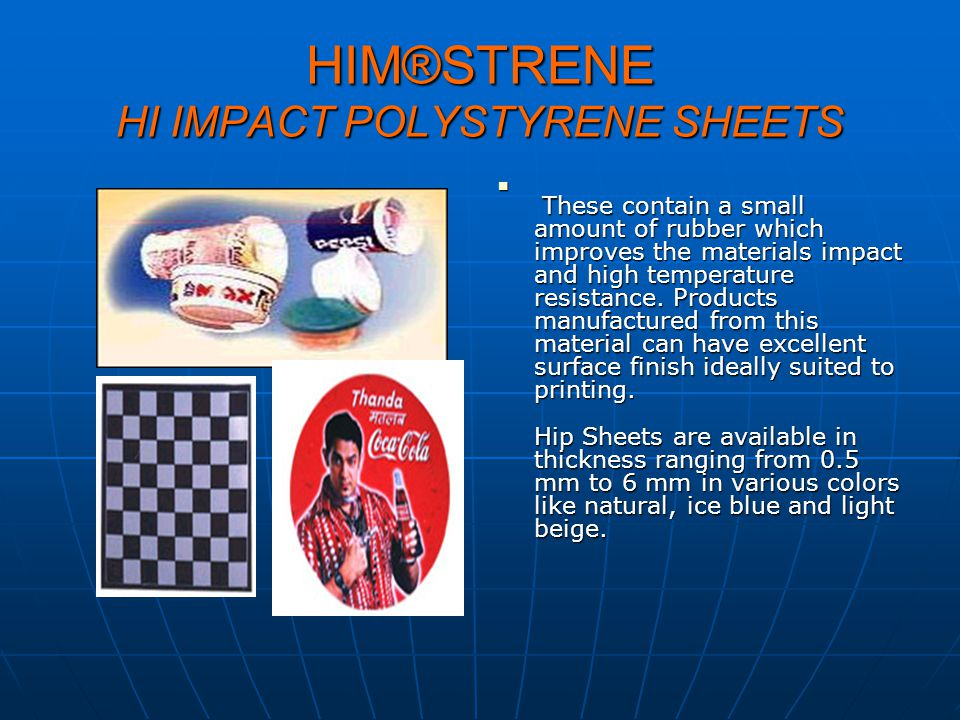HIM®STRENE HI IMPACT POLYSTYRENE SHEETS These contain a small amount of rubber which improves the materials impact and high temperature resistance. Pr
