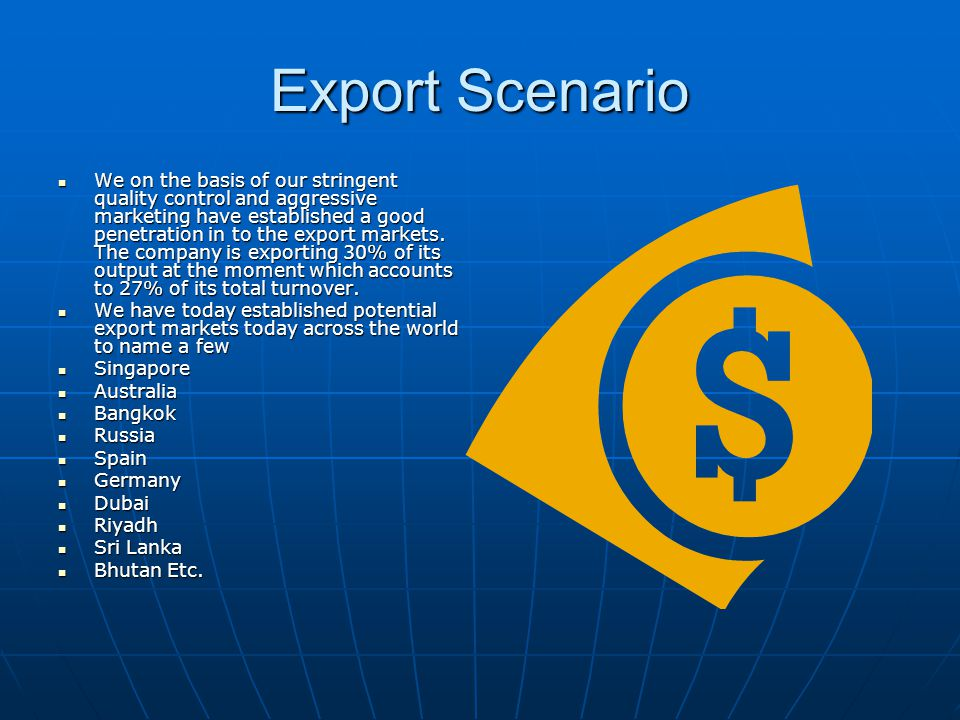 Export Scenario We on the basis of our stringent quality control and aggressive marketing have established a good penetration in to the export markets