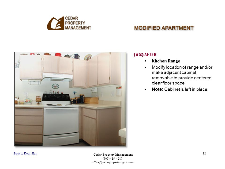 Cedar Property Management (509) 489-4287 office@cedarpropertymgmt.com 12 (#2) AFTER Kitchen Range Modify location of range and/or make adjacent cabinet removable to provide centered clear floor space Note: Cabinet is left in place Back to Floor Plan