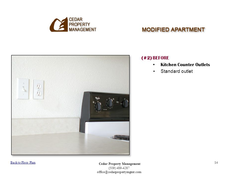 Cedar Property Management (509) 489-4287 office@cedarpropertymgmt.com 14 (#2) BEFORE Kitchen Counter Outlets Standard outlet Back to Floor Plan
