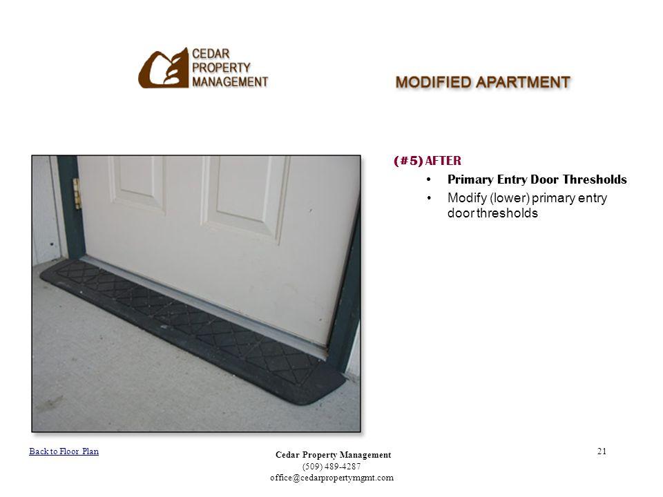 Cedar Property Management (509) 489-4287 office@cedarpropertymgmt.com 21 (#5) AFTER Primary Entry Door Thresholds Modify (lower) primary entry door thresholds Back to Floor Plan