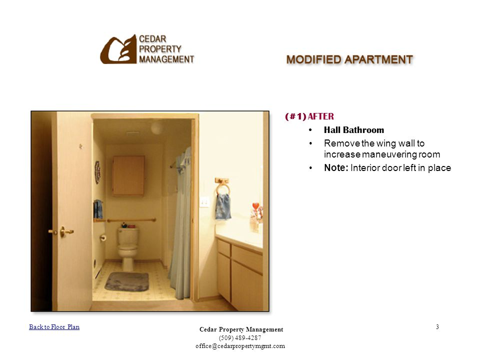 Cedar Property Management (509) 489-4287 office@cedarpropertymgmt.com 3 (#1) AFTER Hall Bathroom Remove the wing wall to increase maneuvering room Not