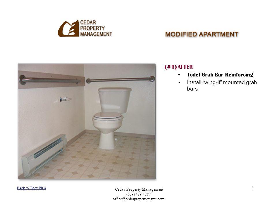 Cedar Property Management (509) 489-4287 office@cedarpropertymgmt.com 8 (#1) AFTER Toilet Grab Bar Reinforcing Install wing-it mounted grab bars Back to Floor Plan
