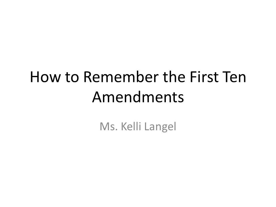 How to Remember the First Ten Amendments Ms. Kelli Langel