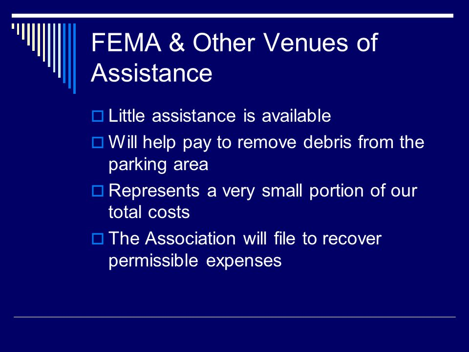 FEMA & Other Venues of Assistance Little assistance is available Will help pay to remove debris from the parking area Represents a very small portion of our total costs The Association will file to recover permissible expenses