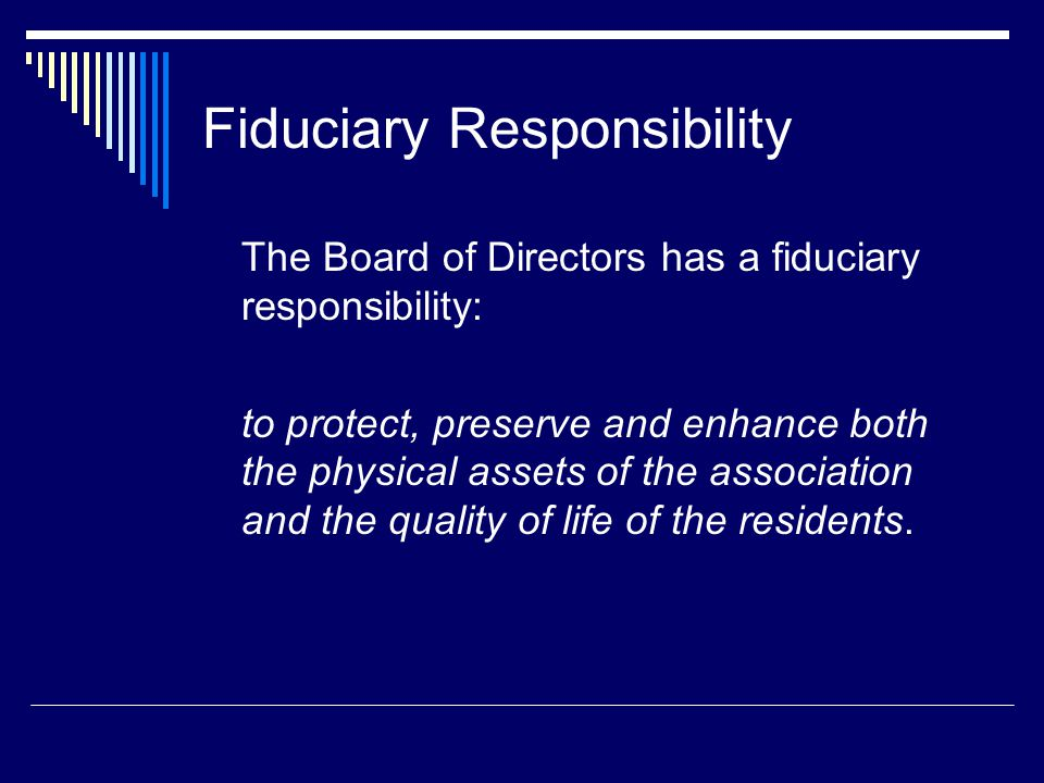 Fiduciary Responsibility The Board of Directors has a fiduciary responsibility: to protect, preserve and enhance both the physical assets of the association and the quality of life of the residents.