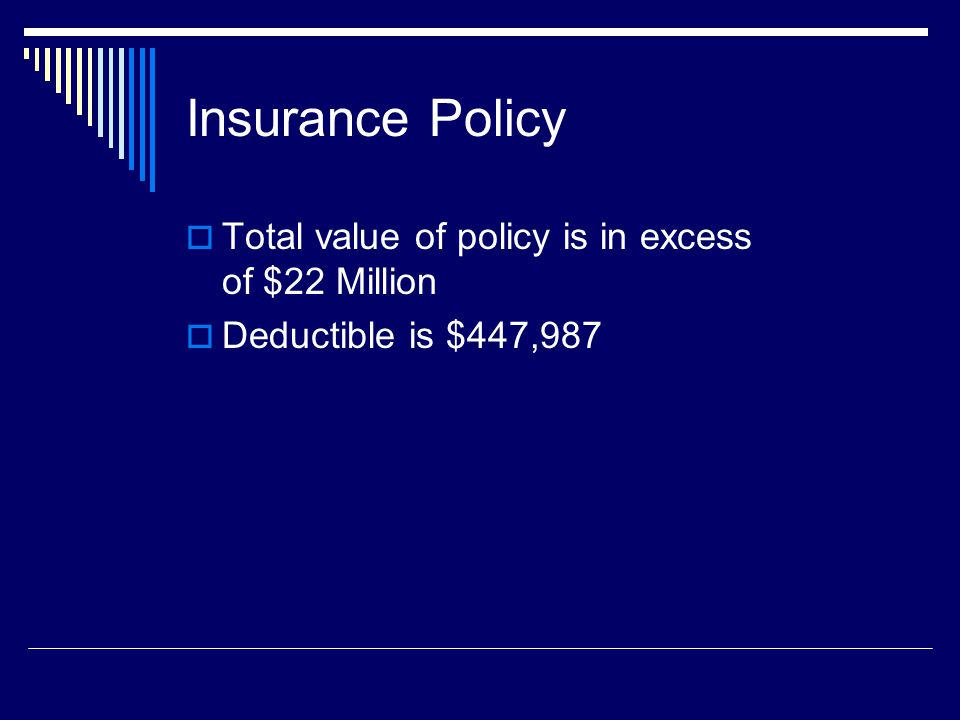 Insurance Policy Total value of policy is in excess of $22 Million Deductible is $447,987