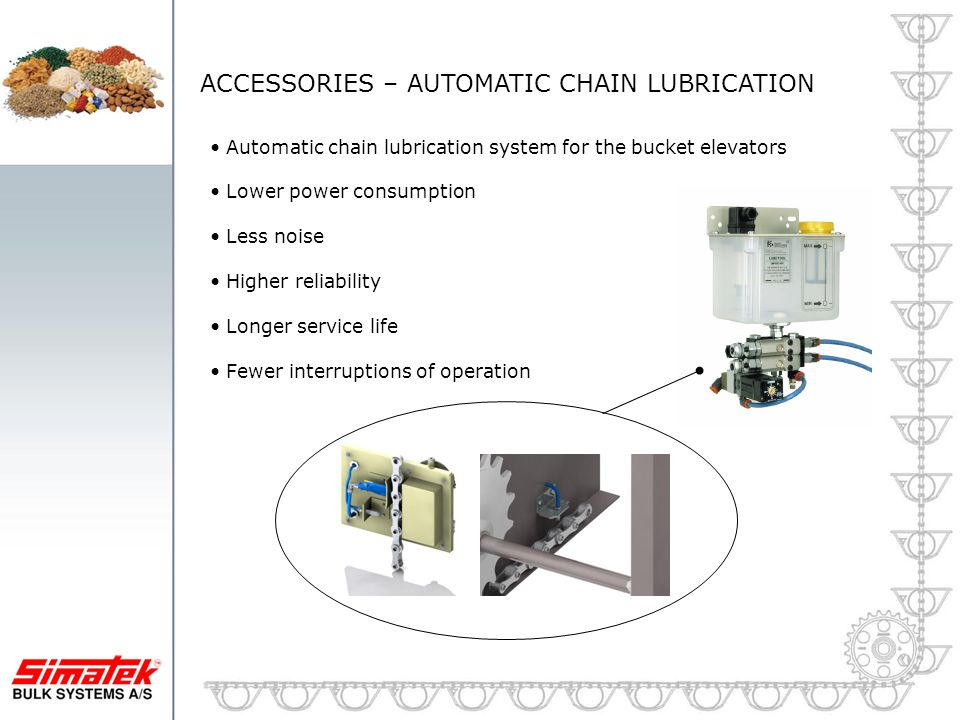ACCESSORIES – AUTOMATIC CHAIN LUBRICATION Automatic chain lubrication system for the bucket elevators Lower power consumption Less noise Higher reliab