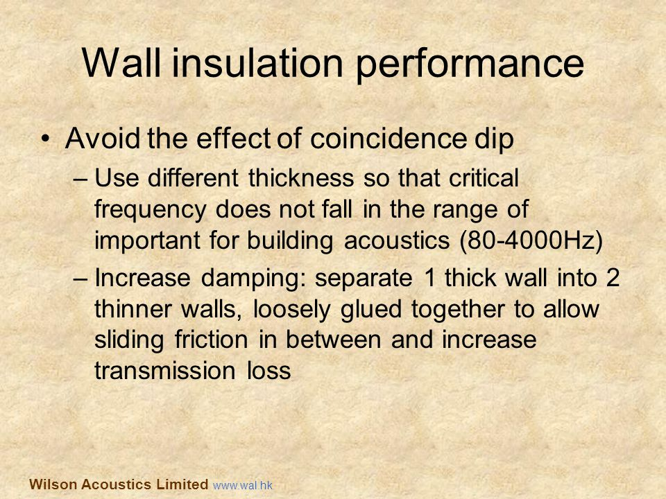 Wall insulation performance Avoid the effect of coincidence dip –Use different thickness so that critical frequency does not fall in the range of impo