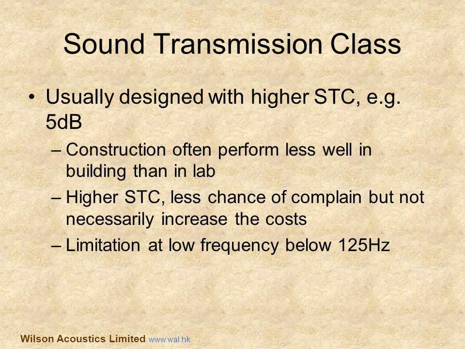 Sound Transmission Class Usually designed with higher STC, e.g. 5dB –Construction often perform less well in building than in lab –Higher STC, less ch